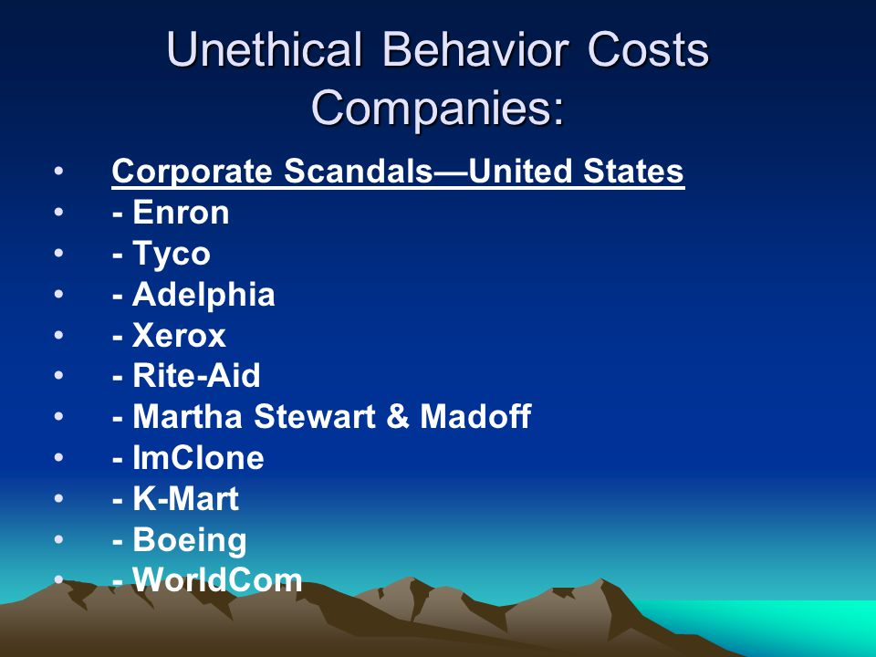 Unethical Behavior Costs Companies: Corporate Scandals—United States - Enron - Tyco - Adelphia - Xerox - Rite-Aid - Martha Stewart & Madoff - ImClone - K-Mart - Boeing - WorldCom