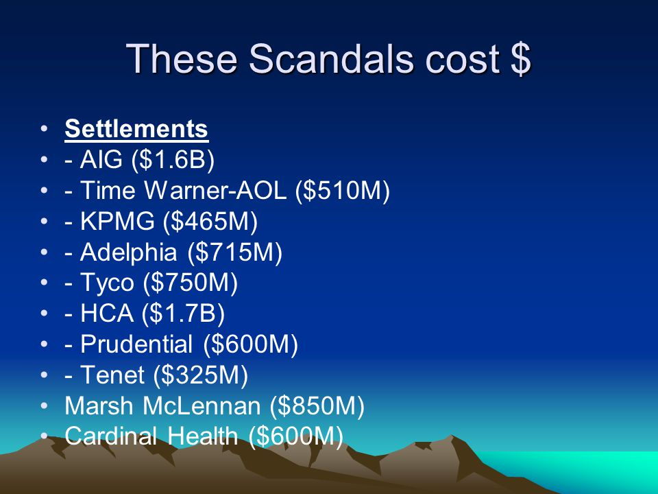 These Scandals cost $ Settlements - AIG ($1.6B) - Time Warner-AOL ($510M) - KPMG ($465M) - Adelphia ($715M) - Tyco ($750M) - HCA ($1.7B) - Prudential