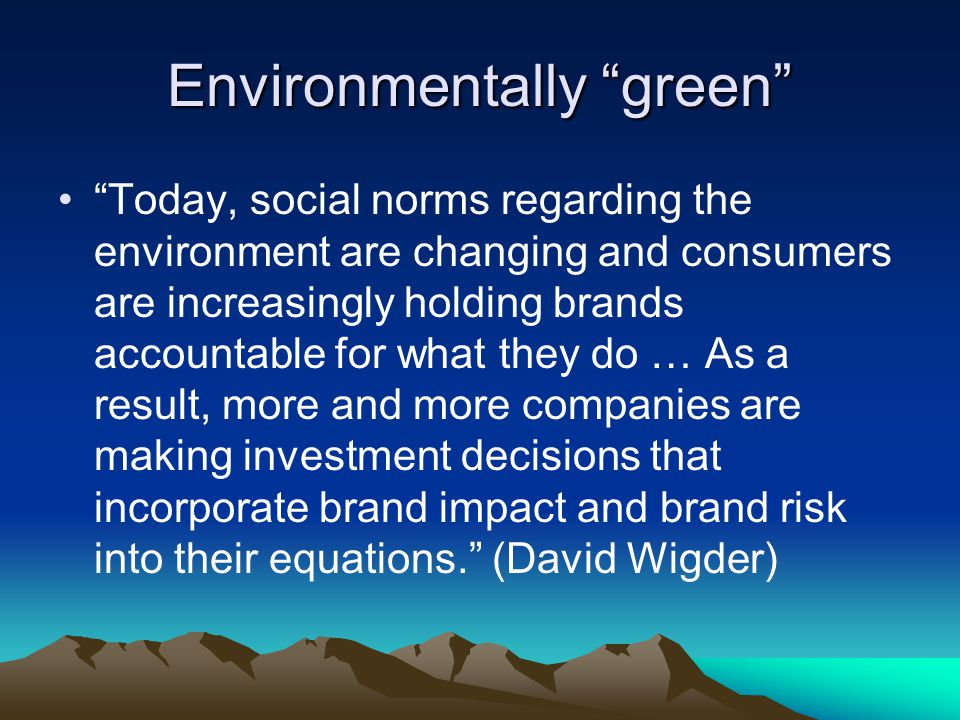 Environmentally green Today, social norms regarding the environment are changing and consumers are increasingly holding brands accountable for what they do … As a result, more and more companies are making investment decisions that incorporate brand impact and brand risk into their equations. (David Wigder)