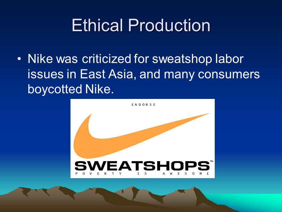 Ethical Production Nike was criticized for sweatshop labor issues in East Asia, and many consumers boycotted Nike.