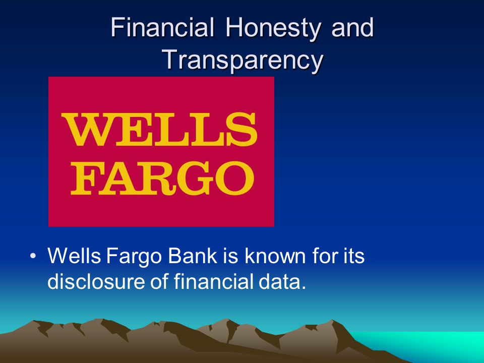 Financial Honesty and Transparency Wells Fargo Bank is known for its disclosure of financial data.