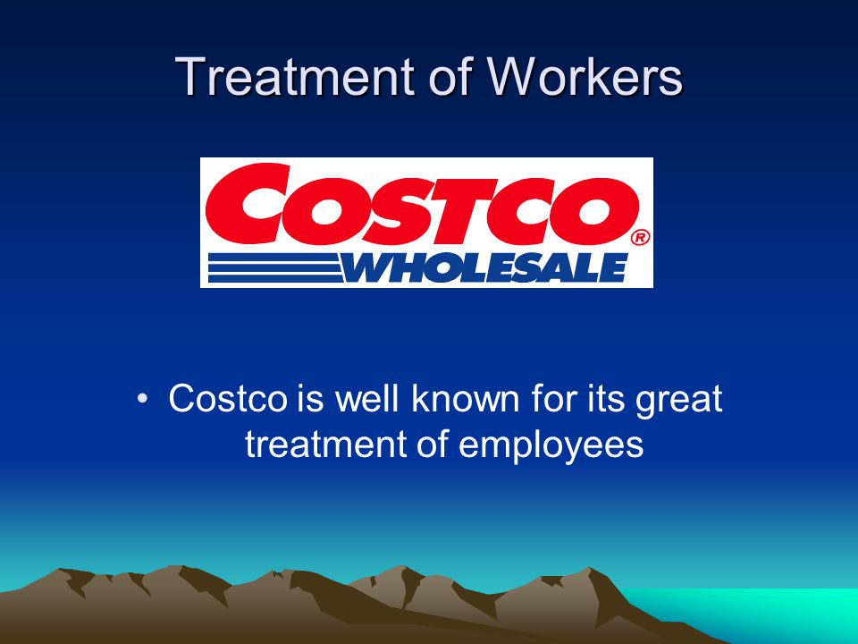 Treatment of Workers Costco is well known for its great treatment of employees