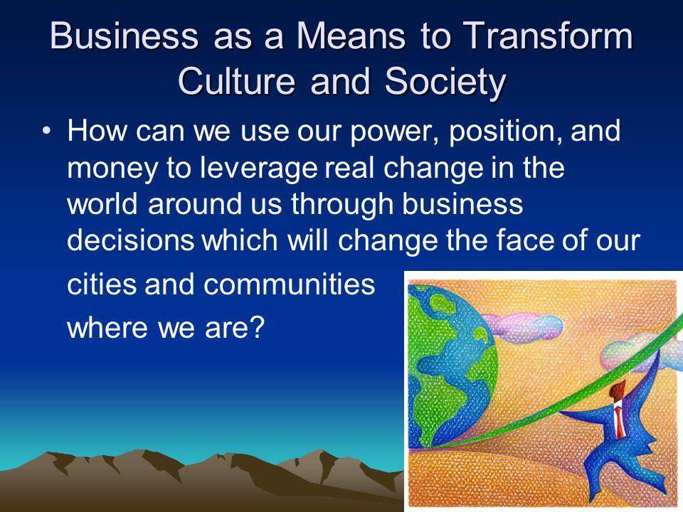 Business as a Means to Transform Culture and Society How can we use our power, position, and money to leverage real change in the world around us through business decisions which will change the face of our cities and communities where we are