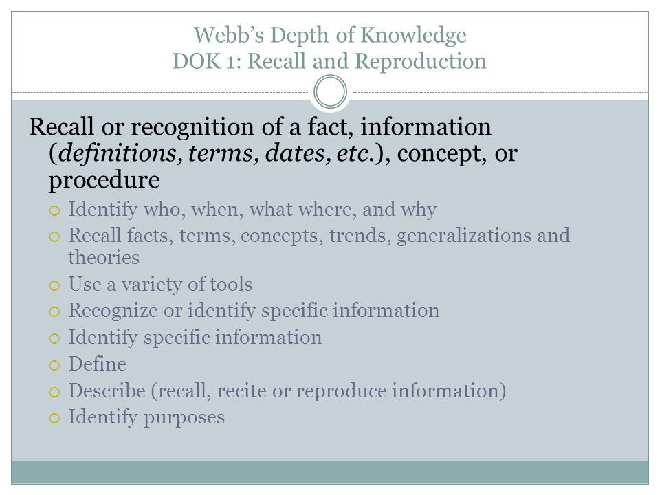 Webb's Depth of Knowledge DOK 1: Recall and Reproduction Recall or recognition of a fact, information (definitions, terms, dates, etc.), concept, or p