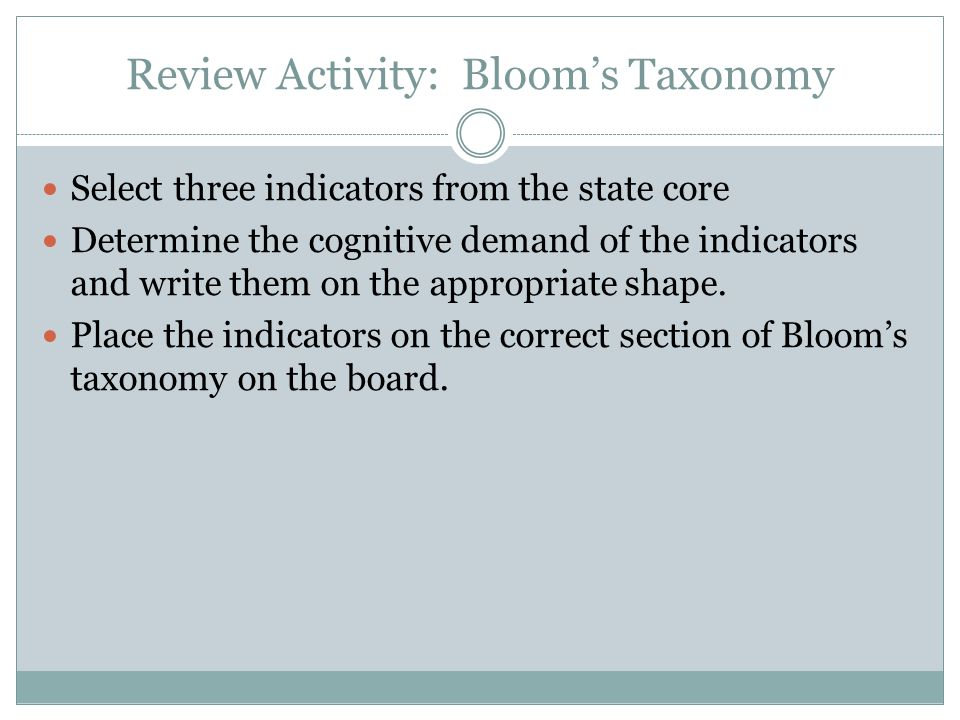 Review Activity: Bloom's Taxonomy Select three indicators from the state core Determine the cognitive demand of the indicators and write them on the a