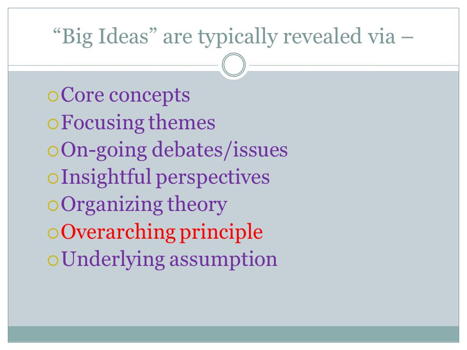 """""""Big Ideas"""" are typically revealed via –  Core concepts  Focusing themes  On-going debates/issues  Insightful perspectives  Organizing theory  O"""