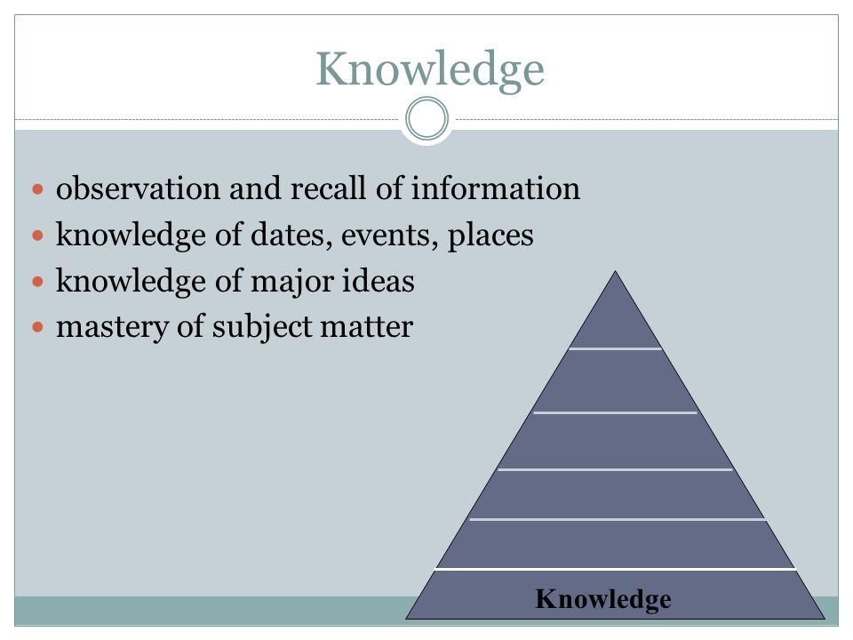 Knowledge observation and recall of information knowledge of dates, events, places knowledge of major ideas mastery of subject matter Knowledge
