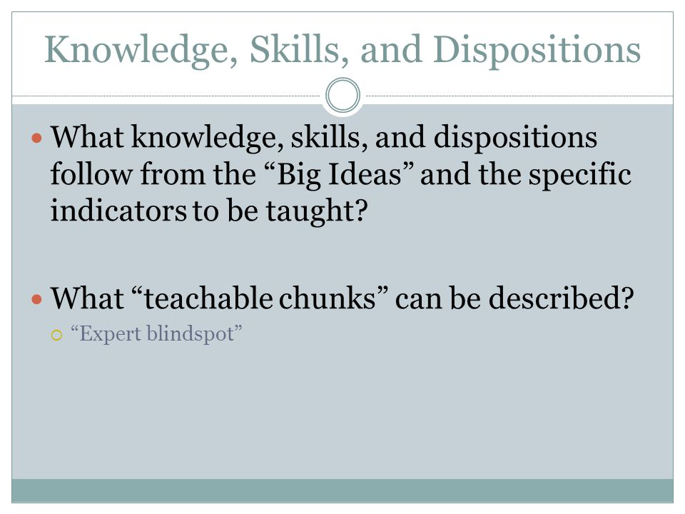 """Knowledge, Skills, and Dispositions What knowledge, skills, and dispositions follow from the """"Big Ideas"""" and the specific indicators to be taught? Wha"""