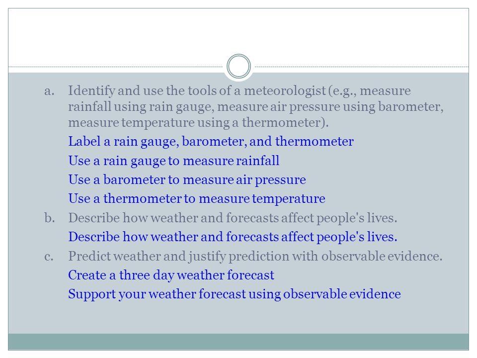 a.Identify and use the tools of a meteorologist (e.g., measure rainfall using rain gauge, measure air pressure using barometer, measure temperature us