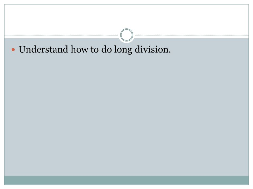 Understand how to do long division.