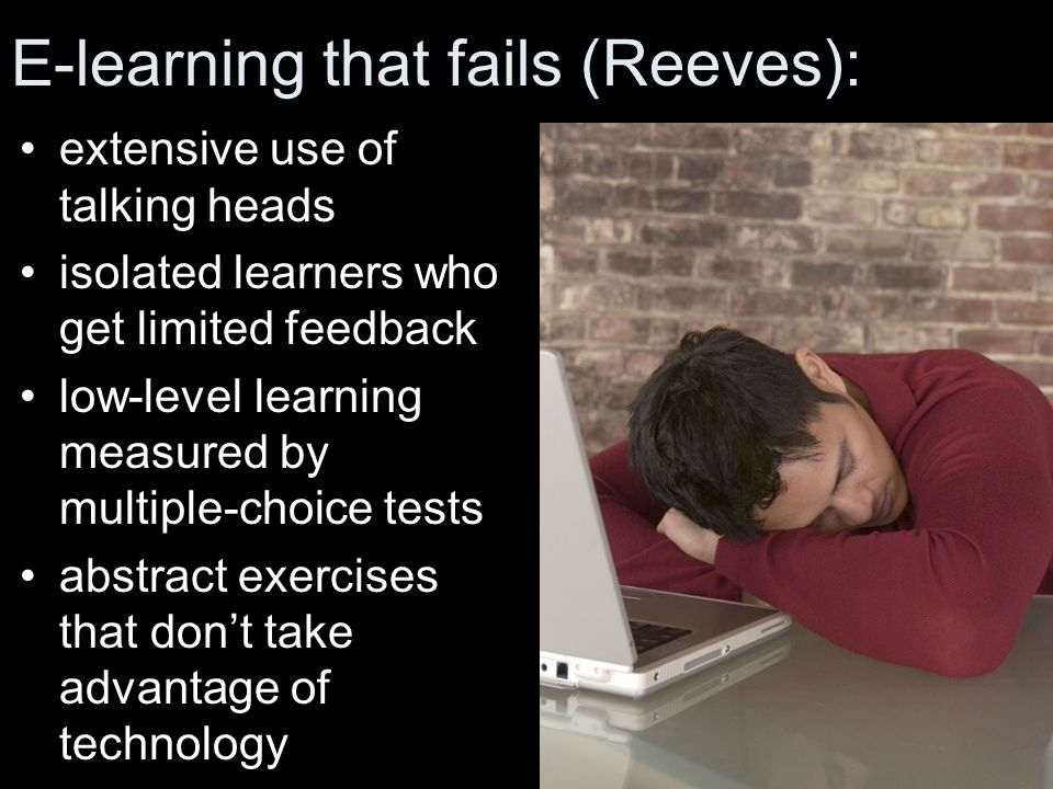 E-learning that fails (Reeves): extensive use of talking heads isolated learners who get limited feedback low-level learning measured by multiple-choice tests abstract exercises that don't take advantage of technology LEARNER TASKS Leslie