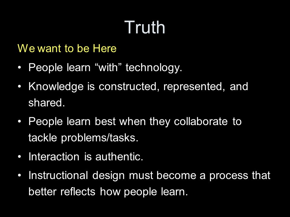 Truth We want to be Here People learn with technology.