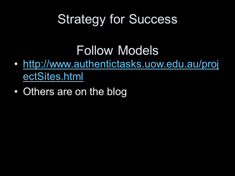 Strategy for Success Follow Models http://www.authentictasks.uow.edu.au/proj ectSites.htmlhttp://www.authentictasks.uow.edu.au/proj ectSites.html Others are on the blog