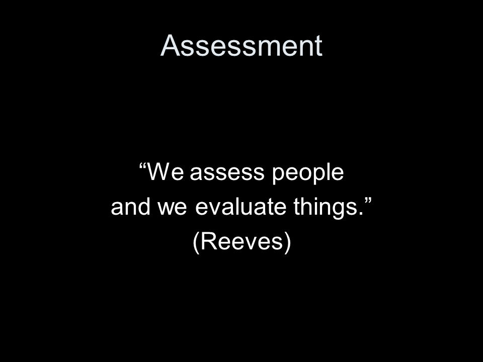 Assessment We assess people and we evaluate things. (Reeves)