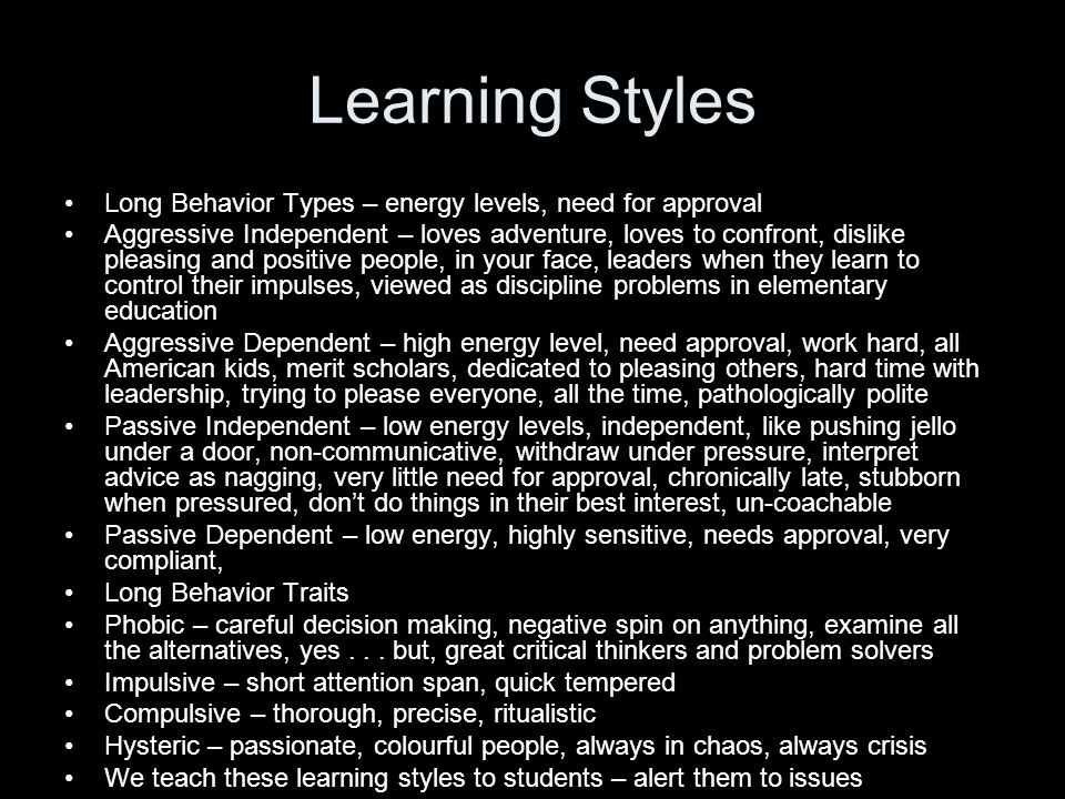 Learning Styles Long Behavior Types – energy levels, need for approval Aggressive Independent – loves adventure, loves to confront, dislike pleasing and positive people, in your face, leaders when they learn to control their impulses, viewed as discipline problems in elementary education Aggressive Dependent – high energy level, need approval, work hard, all American kids, merit scholars, dedicated to pleasing others, hard time with leadership, trying to please everyone, all the time, pathologically polite Passive Independent – low energy levels, independent, like pushing jello under a door, non-communicative, withdraw under pressure, interpret advice as nagging, very little need for approval, chronically late, stubborn when pressured, don't do things in their best interest, un-coachable Passive Dependent – low energy, highly sensitive, needs approval, very compliant, Long Behavior Traits Phobic – careful decision making, negative spin on anything, examine all the alternatives, yes...