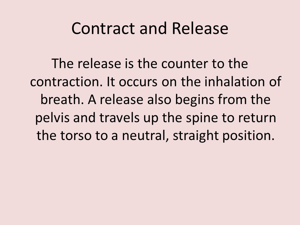 Contract and Release The release is the counter to the contraction. It occurs on the inhalation of breath. A release also begins from the pelvis and t