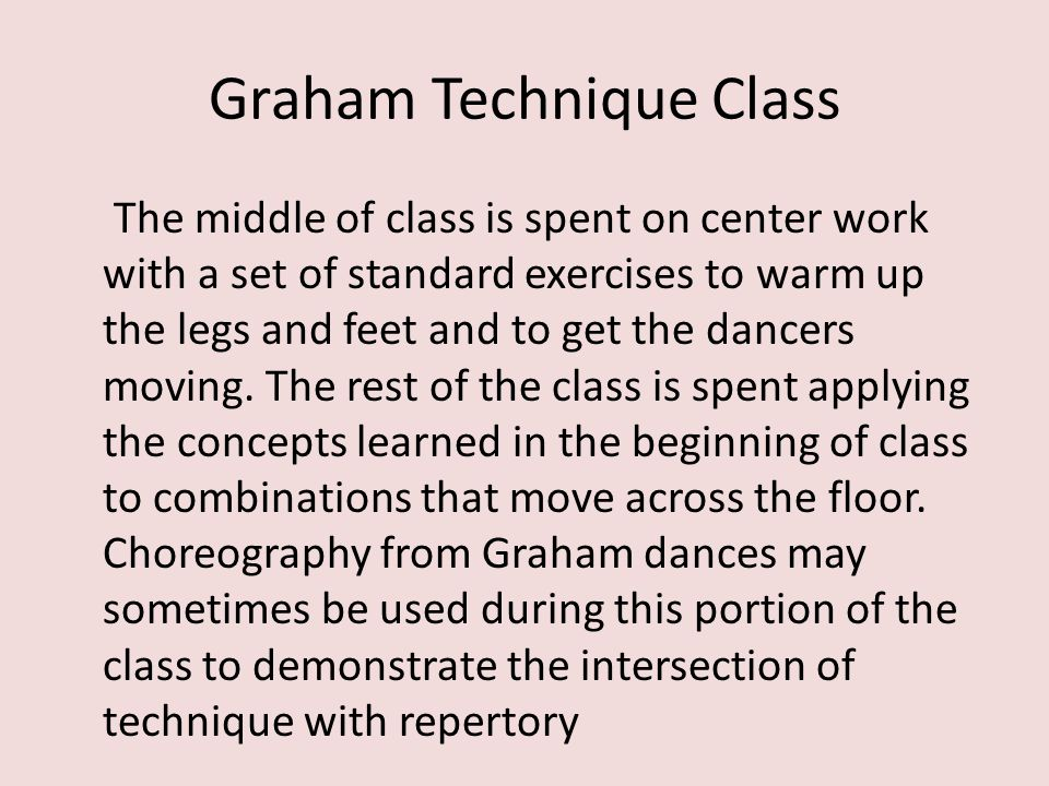 Graham Technique Class The middle of class is spent on center work with a set of standard exercises to warm up the legs and feet and to get the dancer
