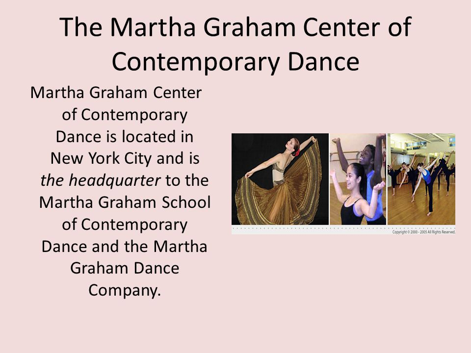 The Martha Graham Center of Contemporary Dance Martha Graham Center of Contemporary Dance is located in New York City and is the headquarter to the Ma