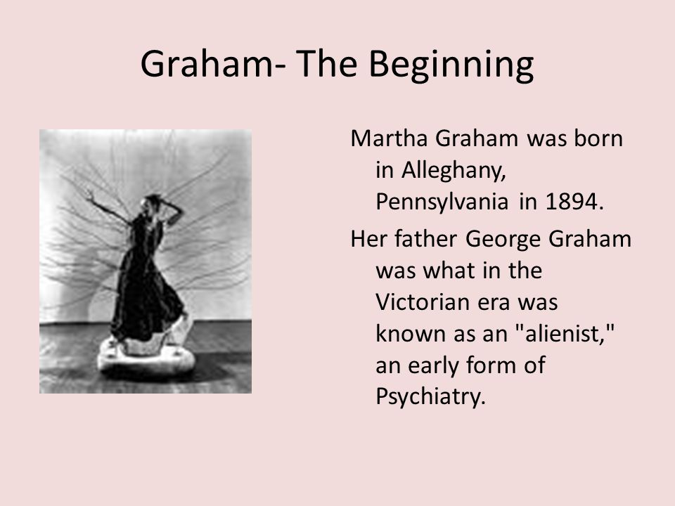 Graham- The Beginning Martha Graham was born in Alleghany, Pennsylvania in 1894. Her father George Graham was what in the Victorian era was known as a