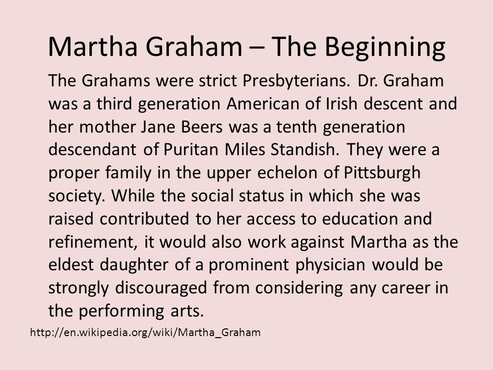 Martha Graham – The Beginning The Grahams were strict Presbyterians. Dr. Graham was a third generation American of Irish descent and her mother Jane B