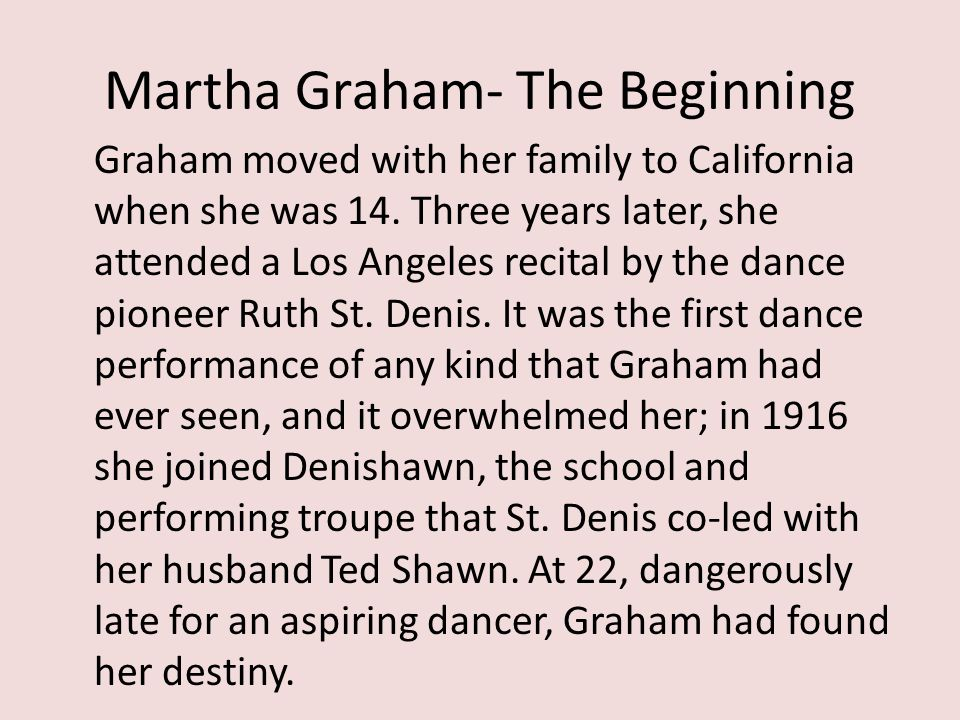 Martha Graham- The Beginning Graham moved with her family to California when she was 14. Three years later, she attended a Los Angeles recital by the