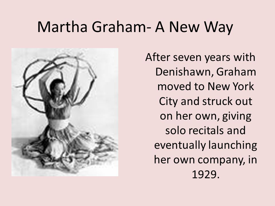 Martha Graham- A New Way After seven years with Denishawn, Graham moved to New York City and struck out on her own, giving solo recitals and eventuall