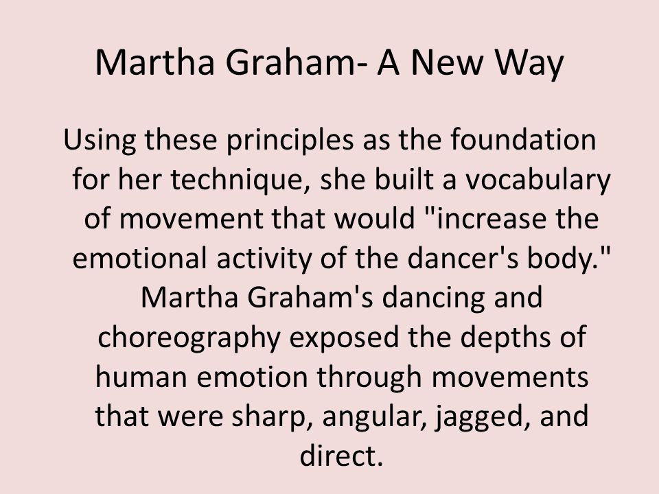 Martha Graham- A New Way Using these principles as the foundation for her technique, she built a vocabulary of movement that would