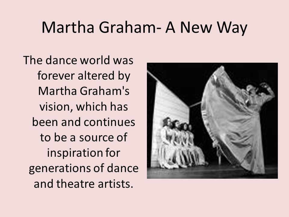 Martha Graham- A New Way The dance world was forever altered by Martha Graham's vision, which has been and continues to be a source of inspiration for