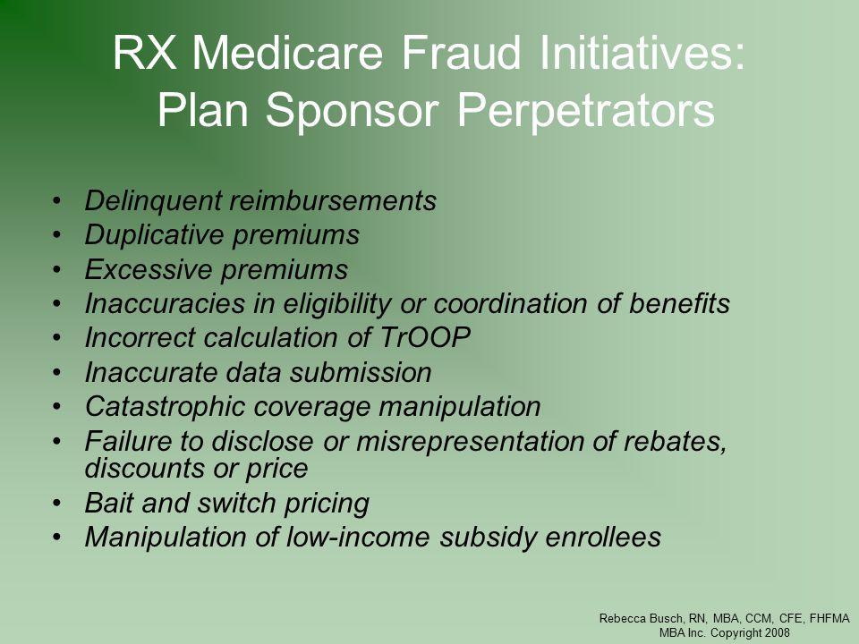 Rebecca Busch, RN, MBA, CCM, CFE, FHFMA MBA Inc. Copyright 2008 RX Medicare Fraud Initiatives: Plan Sponsor Perpetrators Delinquent reimbursements Dup