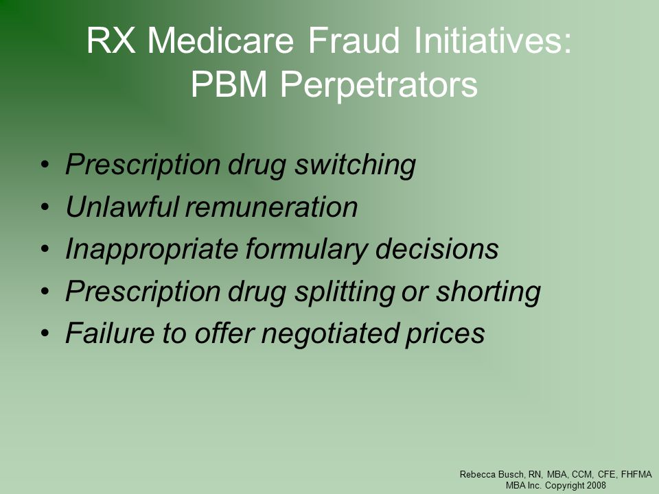 Rebecca Busch, RN, MBA, CCM, CFE, FHFMA MBA Inc. Copyright 2008 RX Medicare Fraud Initiatives: PBM Perpetrators Prescription drug switching Unlawful r