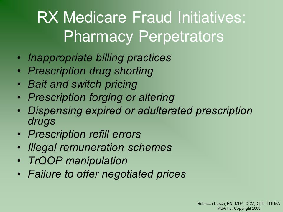 Rebecca Busch, RN, MBA, CCM, CFE, FHFMA MBA Inc. Copyright 2008 RX Medicare Fraud Initiatives: Pharmacy Perpetrators Inappropriate billing practices P