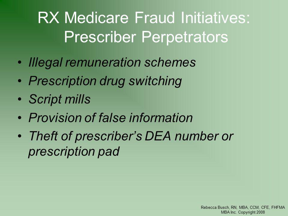 Rebecca Busch, RN, MBA, CCM, CFE, FHFMA MBA Inc. Copyright 2008 RX Medicare Fraud Initiatives: Prescriber Perpetrators Illegal remuneration schemes Pr