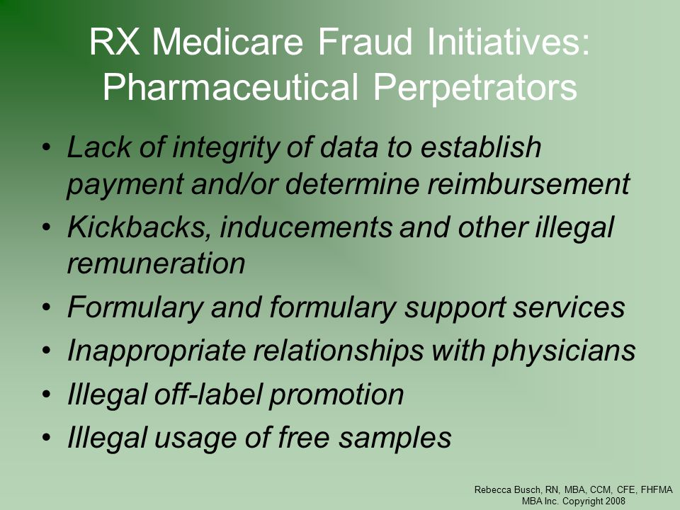 Rebecca Busch, RN, MBA, CCM, CFE, FHFMA MBA Inc. Copyright 2008 RX Medicare Fraud Initiatives: Pharmaceutical Perpetrators Lack of integrity of data t
