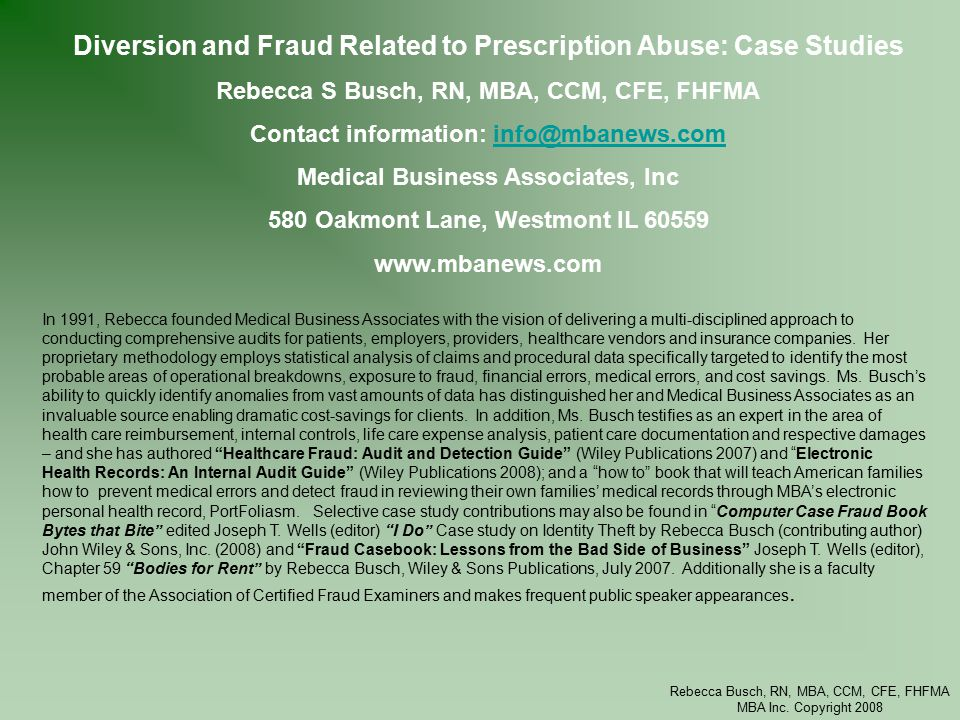 Rebecca Busch, RN, MBA, CCM, CFE, FHFMA MBA Inc. Copyright 2008 Diversion and Fraud Related to Prescription Abuse: Case Studies Rebecca S Busch, RN, M