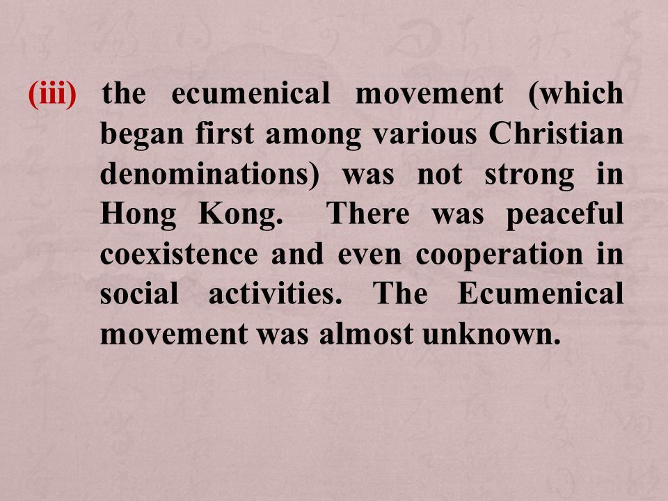 (iii) the ecumenical movement (which began first among various Christian denominations) was not strong in Hong Kong.