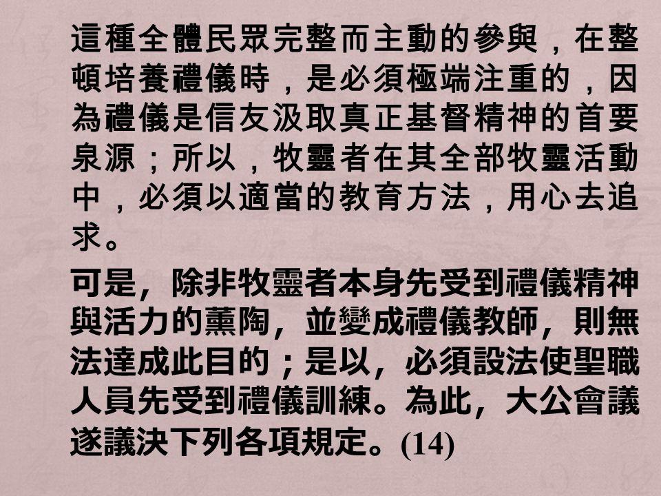 這種全體民眾完整而主動的參與,在整 頓培養禮儀時,是必須極端注重的,因 為禮儀是信友汲取真正基督精神的首要 泉源;所以,牧靈者在其全部牧靈活動 中,必須以適當的教育方法,用心去追 求。 可是,除非牧靈者本身先受到禮儀精神 與活力的薰陶,並變成禮儀教師,則無 法達成此目的;是以,必須設法使聖職 人員先受到禮儀訓練。為此,大公會議 遂議決下列各項規定。 (14)