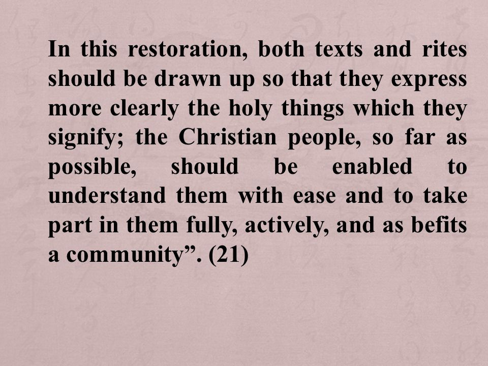 In this restoration, both texts and rites should be drawn up so that they express more clearly the holy things which they signify; the Christian people, so far as possible, should be enabled to understand them with ease and to take part in them fully, actively, and as befits a community .