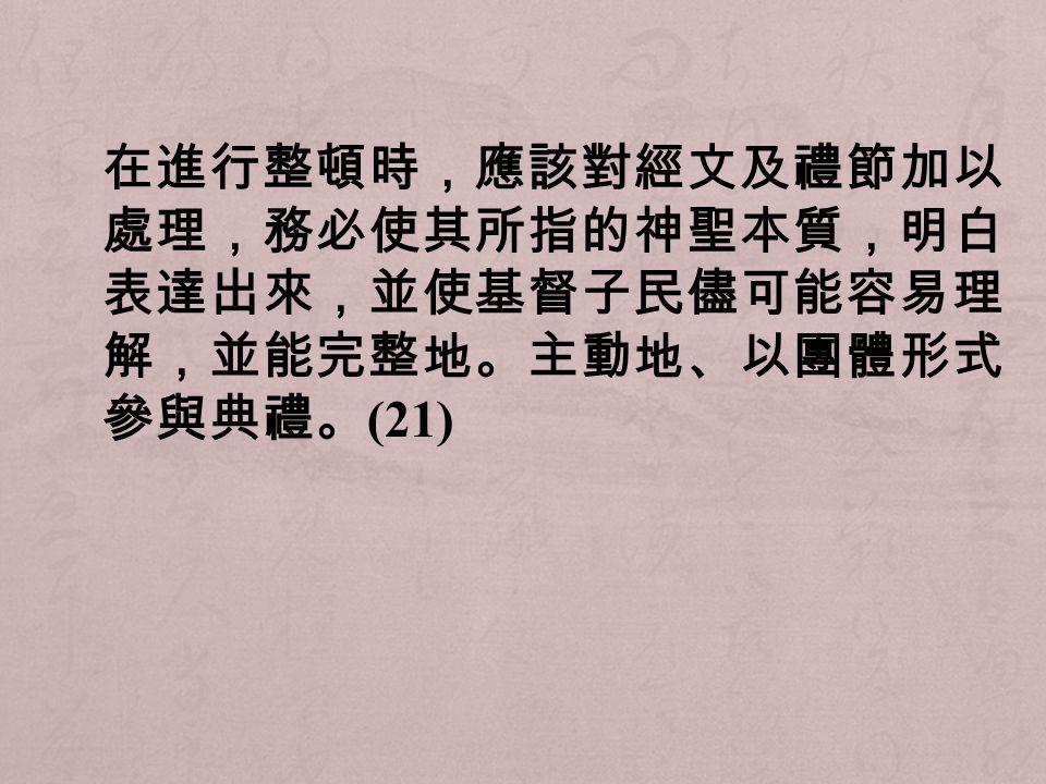 在進行整頓時,應該對經文及禮節加以 處理,務必使其所指的神聖本質,明白 表達出來,並使基督子民儘可能容易理 解,並能完整地。主動地、以團體形式 參與典禮。 (21)