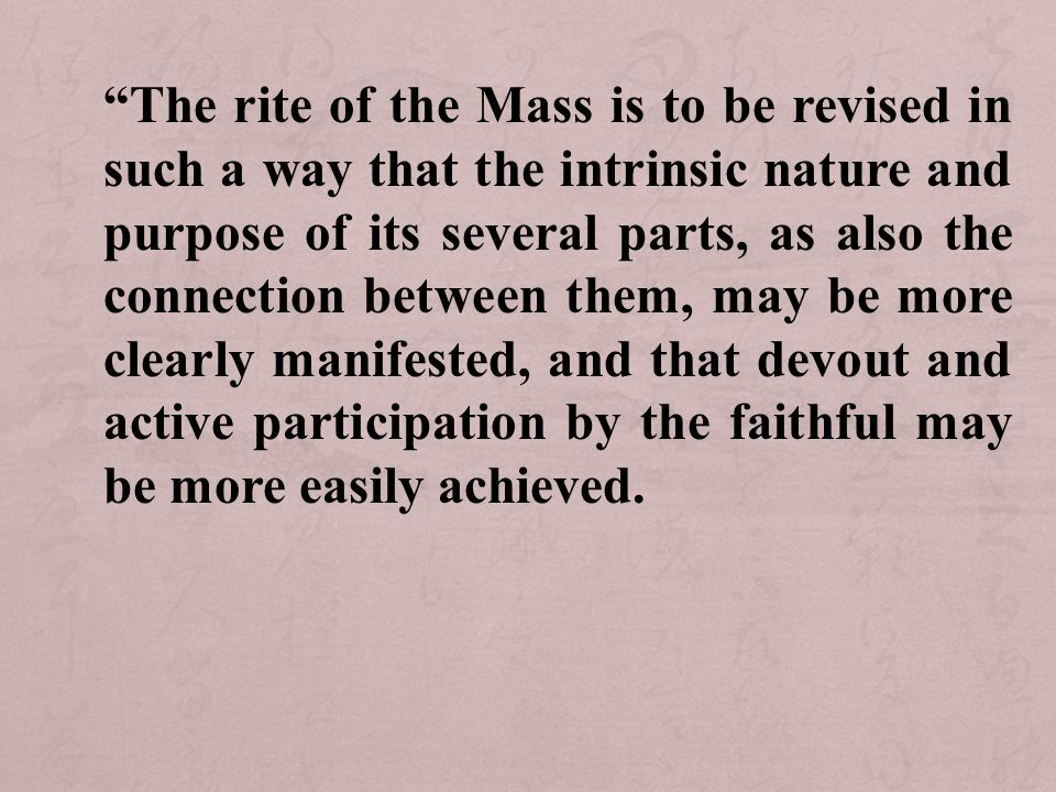 The rite of the Mass is to be revised in such a way that the intrinsic nature and purpose of its several parts, as also the connection between them, may be more clearly manifested, and that devout and active participation by the faithful may be more easily achieved.