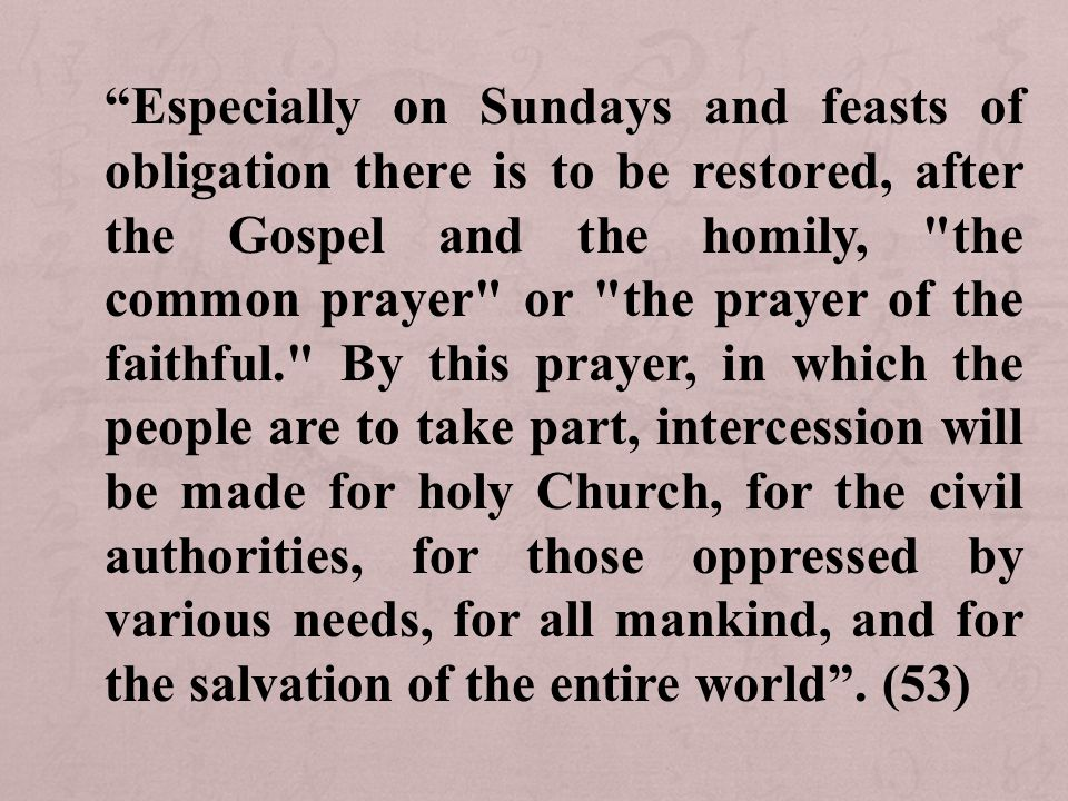 Especially on Sundays and feasts of obligation there is to be restored, after the Gospel and the homily, the common prayer or the prayer of the faithful. By this prayer, in which the people are to take part, intercession will be made for holy Church, for the civil authorities, for those oppressed by various needs, for all mankind, and for the salvation of the entire world .