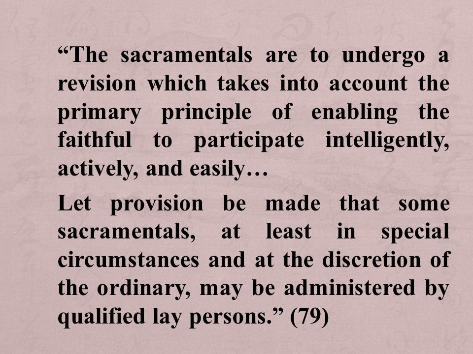 The sacramentals are to undergo a revision which takes into account the primary principle of enabling the faithful to participate intelligently, actively, and easily… Let provision be made that some sacramentals, at least in special circumstances and at the discretion of the ordinary, may be administered by qualified lay persons. (79)