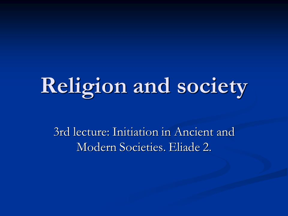Religion and society 3rd lecture: Initiation in Ancient and Modern Societies. Eliade 2.