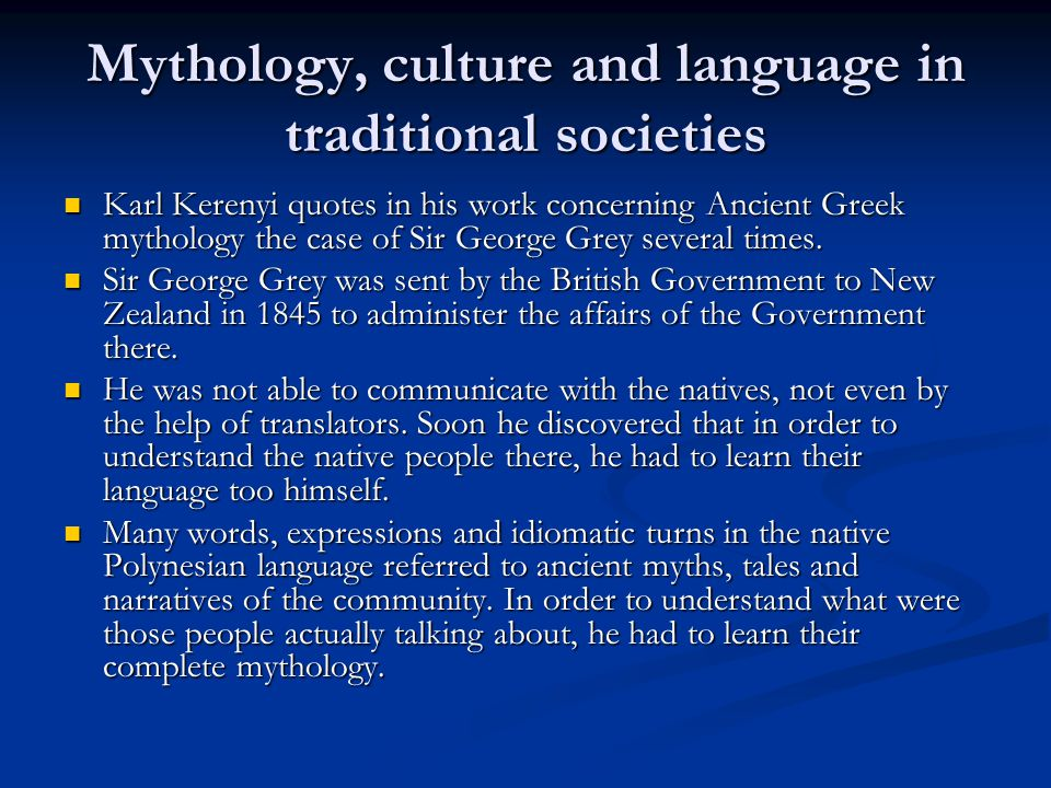 Mythology, culture and language in traditional societies Karl Kerenyi quotes in his work concerning Ancient Greek mythology the case of Sir George Grey several times.