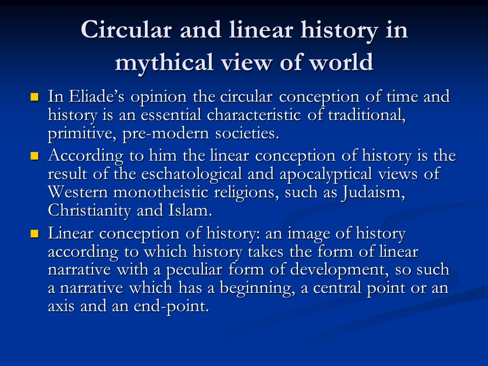 Circular and linear history in mythical view of world In Eliade's opinion the circular conception of time and history is an essential characteristic of traditional, primitive, pre-modern societies.