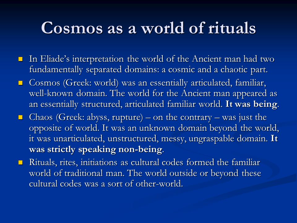 Cosmos as a world of rituals In Eliade's interpretation the world of the Ancient man had two fundamentally separated domains: a cosmic and a chaotic part.