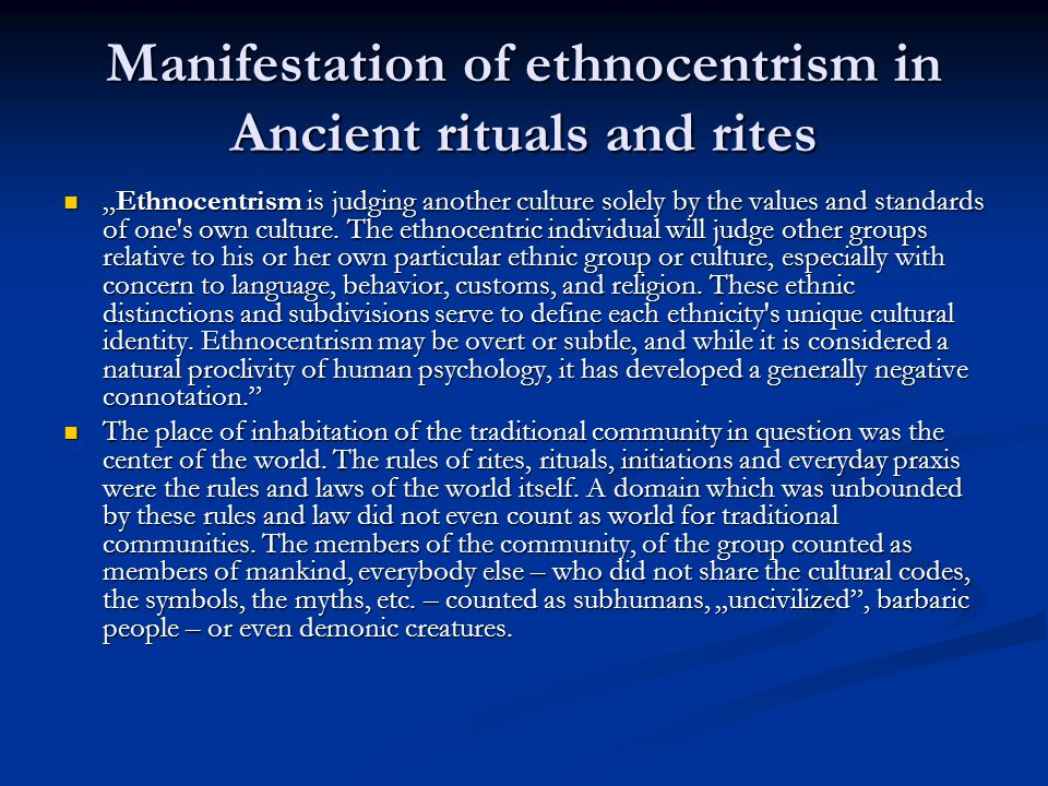 "Manifestation of ethnocentrism in Ancient rituals and rites ""Ethnocentrism is judging another culture solely by the values and standards of one s own culture."
