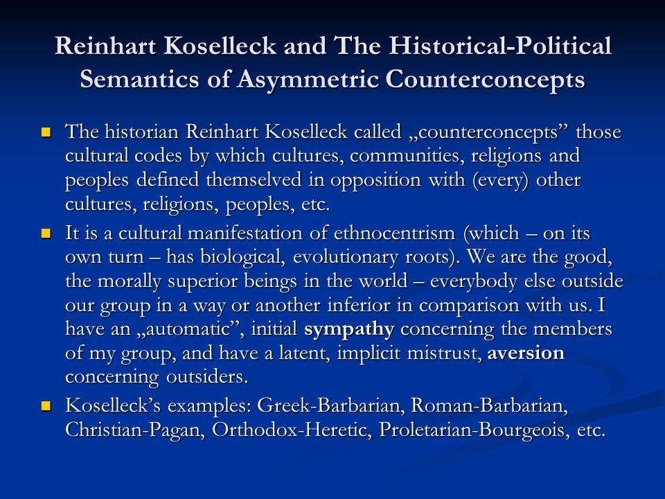 "Reinhart Koselleck and The Historical-Political Semantics of Asymmetric Counterconcepts The historian Reinhart Koselleck called ""counterconcepts those cultural codes by which cultures, communities, religions and peoples defined themselved in opposition with (every) other cultures, religions, peoples, etc."