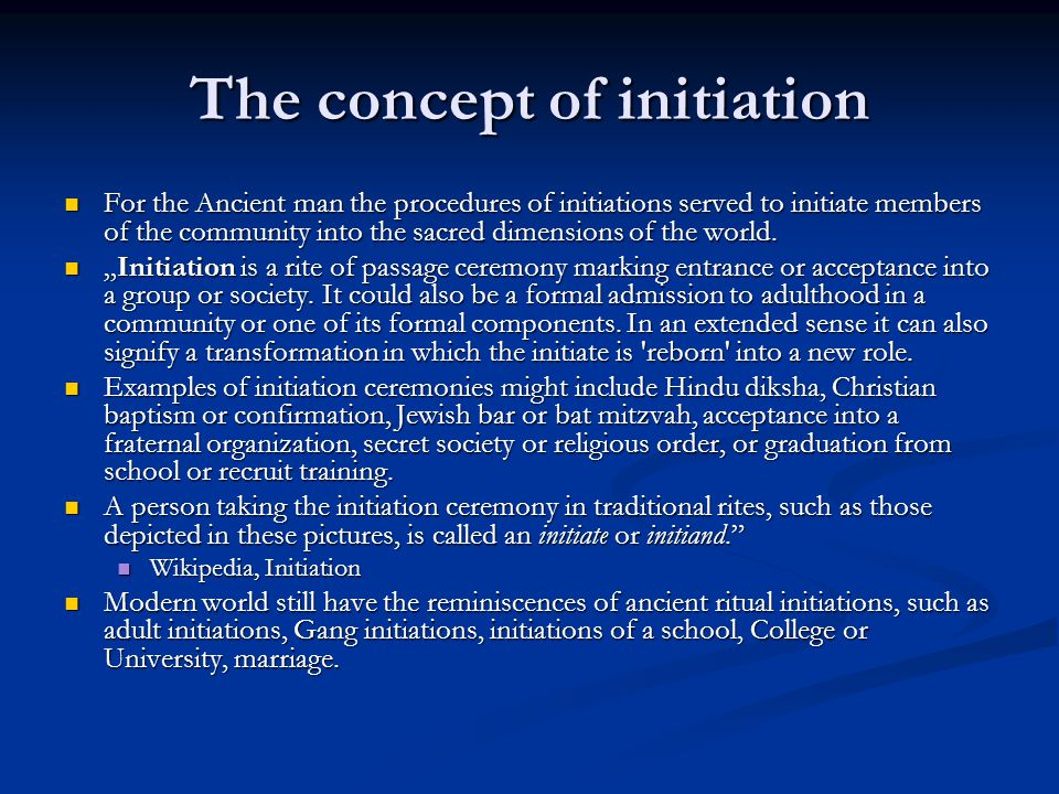 The concept of initiation For the Ancient man the procedures of initiations served to initiate members of the community into the sacred dimensions of the world.