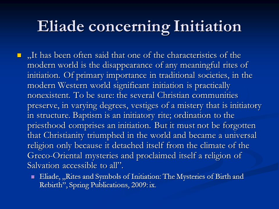 "Eliade concerning Initiation ""It has been often said that one of the characteristics of the modern world is the disappearance of any meaningful rites of initiation."