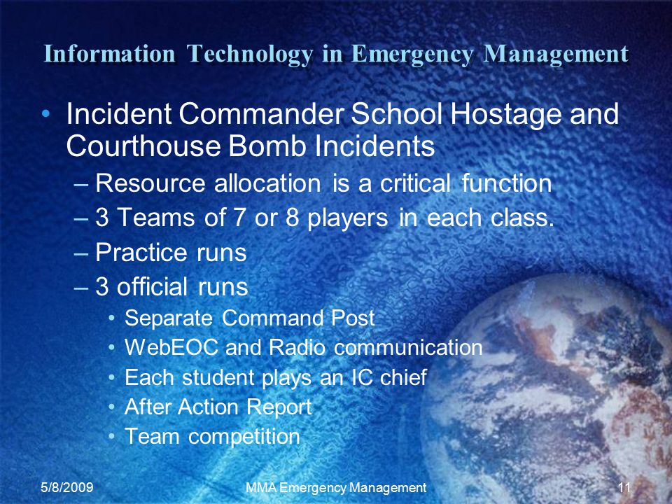 5/8/2009MMA Emergency Management11 Information Technology in Emergency Management Incident Commander School Hostage and Courthouse Bomb Incidents –Resource allocation is a critical function –3 Teams of 7 or 8 players in each class.